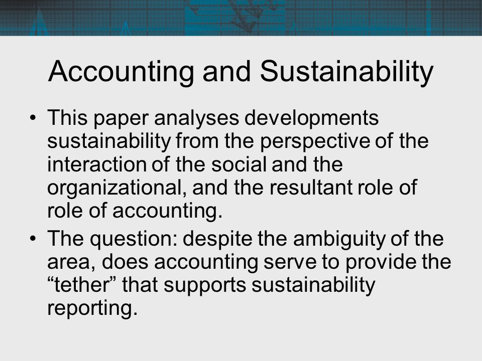 Accounting and Sustainability The following quote from Hopwood (1983) provides insights that form a basis for the analysis: The social is not and cannot be isolated from the organizational.