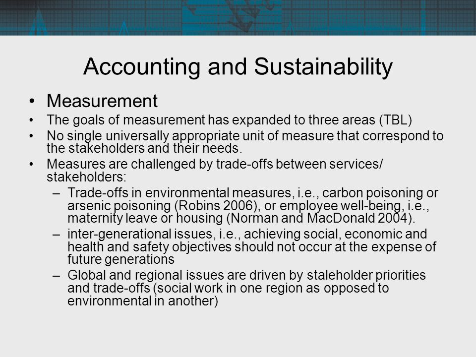 Accounting and Sustainability Measurement The goals of measurement has expanded to three areas (TBL) No single universally appropriate unit of measure that correspond to the stakeholders and their needs.