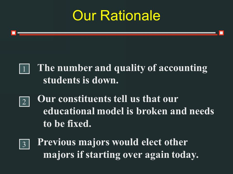 Our Rationale The number and quality of accounting students is down. Our constituents tell us that our educational model is broken and needs to be fix