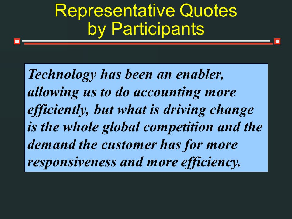 Representative Quotes by Participants Technology has been an enabler, allowing us to do accounting more efficiently, but what is driving change is the