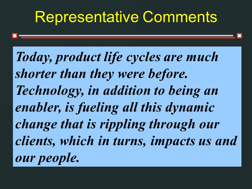 Representative Comments Today, product life cycles are much shorter than they were before. Technology, in addition to being an enabler, is fueling all