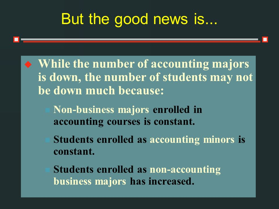 But the good news is... While the number of accounting majors is down, the number of students may not be down much because: Non-business majors enroll