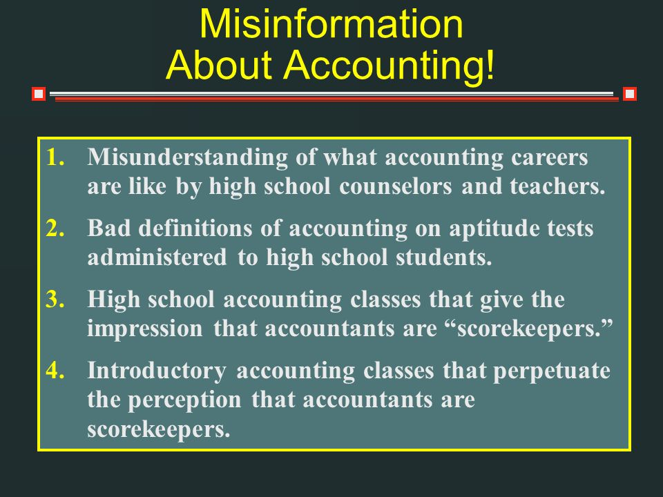 Misinformation About Accounting! 1.Misunderstanding of what accounting careers are like by high school counselors and teachers. 2.Bad definitions of a