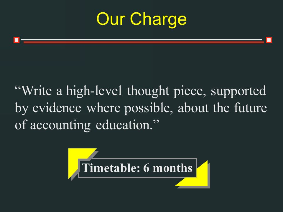Our Charge Write a high-level thought piece, supported by evidence where possible, about the future of accounting education. Timetable: 6 months