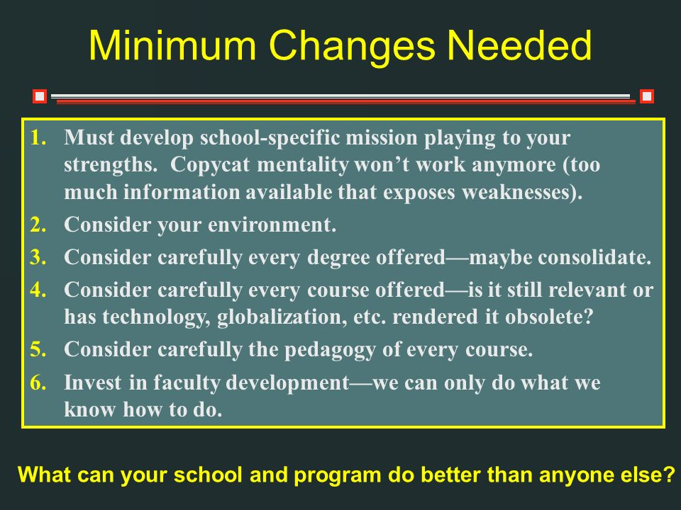 Minimum Changes Needed 1.Must develop school-specific mission playing to your strengths. Copycat mentality wont work anymore (too much information ava