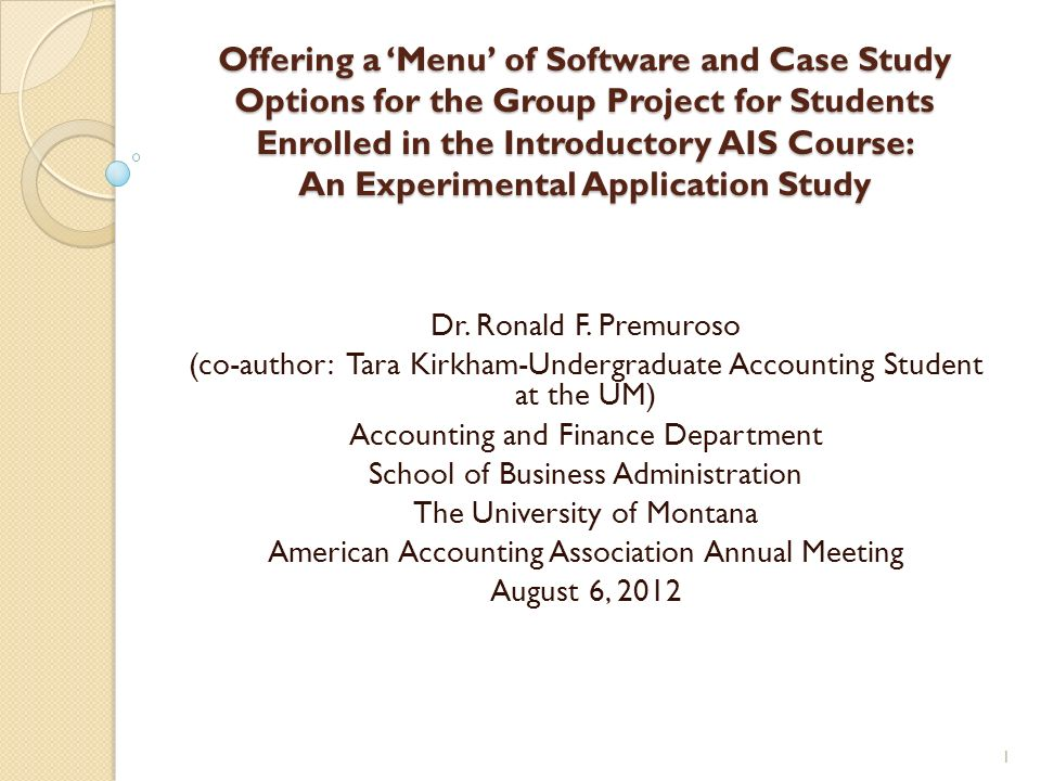 Offering a Menu of Software and Case Study Options for the Group Project for Students Enrolled in the Introductory AIS Course: An Experimental Application Study Dr.