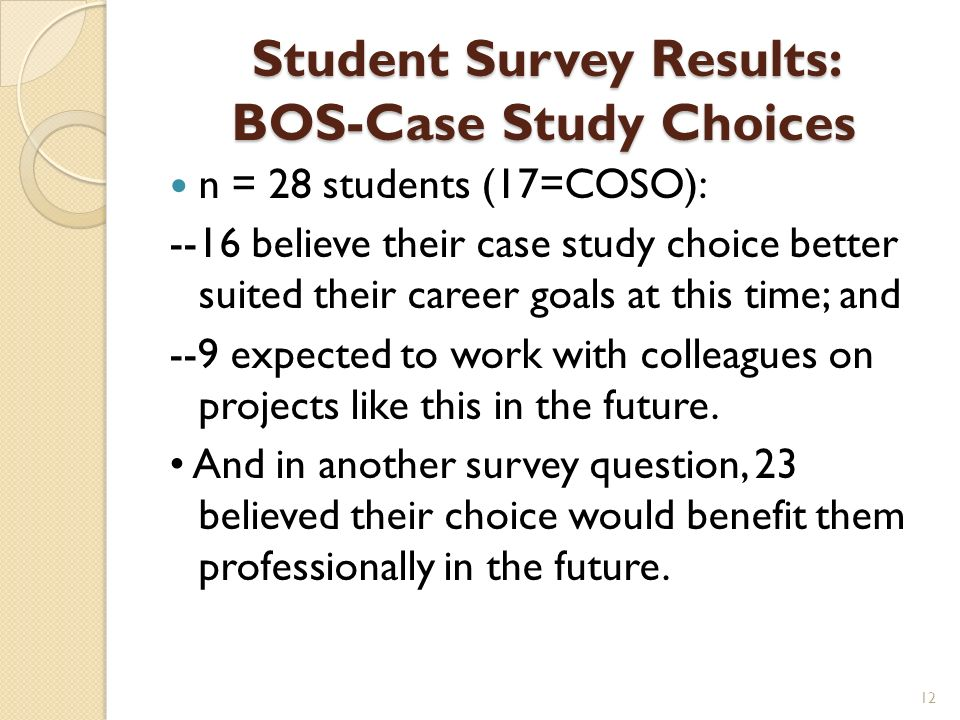 Student Survey Results: BOS-Case Study Choices n = 28 students (17=COSO): --16 believe their case study choice better suited their career goals at this time; and --9 expected to work with colleagues on projects like this in the future.