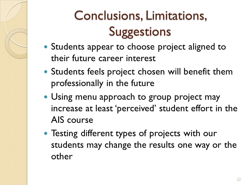 Conclusions, Limitations, Suggestions Students appear to choose project aligned to their future career interest Students feels project chosen will benefit them professionally in the future Using menu approach to group project may increase at least perceived student effort in the AIS course Testing different types of projects with our students may change the results one way or the other 22