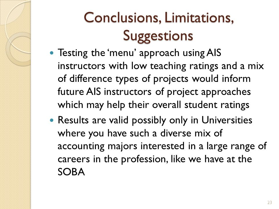 Conclusions, Limitations, Suggestions Testing the menu approach using AIS instructors with low teaching ratings and a mix of difference types of projects would inform future AIS instructors of project approaches which may help their overall student ratings Results are valid possibly only in Universities where you have such a diverse mix of accounting majors interested in a large range of careers in the profession, like we have at the SOBA 23