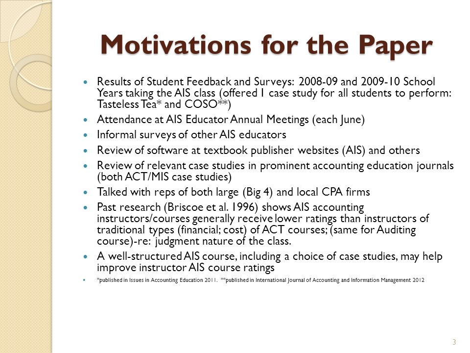 Motivations for the Paper Results of Student Feedback and Surveys: and School Years taking the AIS class (offered 1 case study for all students to perform: Tasteless Tea* and COSO**) Attendance at AIS Educator Annual Meetings (each June) Informal surveys of other AIS educators Review of software at textbook publisher websites (AIS) and others Review of relevant case studies in prominent accounting education journals (both ACT/MIS case studies) Talked with reps of both large (Big 4) and local CPA firms Past research (Briscoe et al.