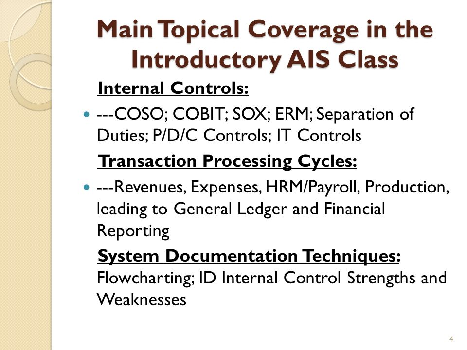 Main Topical Coverage in the Introductory AIS Class Internal Controls: ---COSO; COBIT; SOX; ERM; Separation of Duties; P/D/C Controls; IT Controls Tra