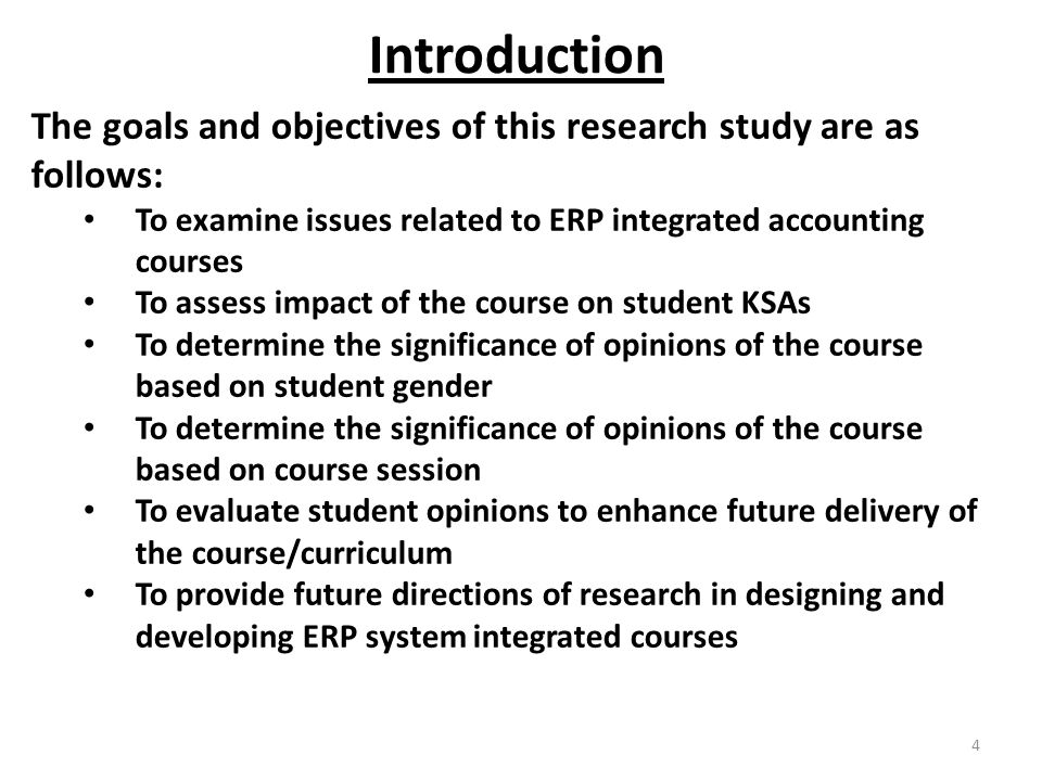 4 Introduction The goals and objectives of this research study are as follows: To examine issues related to ERP integrated accounting courses To assess impact of the course on student KSAs To determine the significance of opinions of the course based on student gender To determine the significance of opinions of the course based on course session To evaluate student opinions to enhance future delivery of the course/curriculum To provide future directions of research in designing and developing ERP system integrated courses