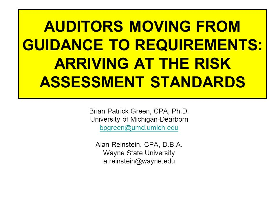AUDITORS MOVING FROM GUIDANCE TO REQUIREMENTS: ARRIVING AT THE RISK ASSESSMENT STANDARDS Brian Patrick Green, CPA, Ph.D.