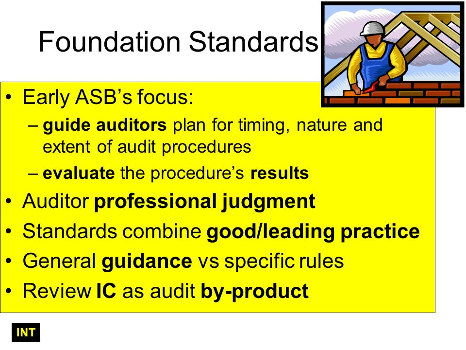 Foundation Standards Early ASBs focus: –guide auditors plan for timing, nature and extent of audit procedures –evaluate the procedures results Auditor professional judgment Standards combine good/leading practice General guidance vs specific rules Review IC as audit by-product INT