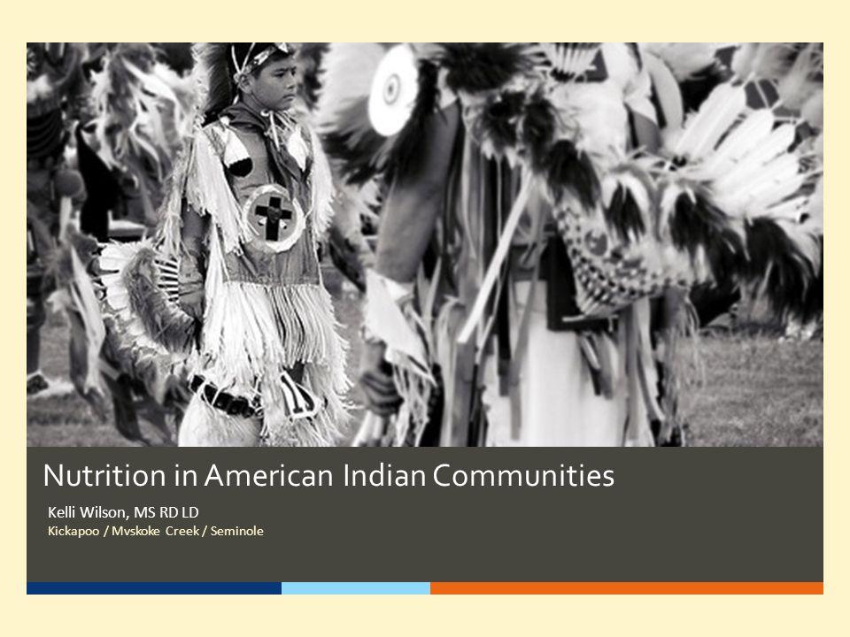 Nutrition in American Indian Communities Kelli Wilson, MS RD LD Kickapoo / Mvskoke Creek / Seminole