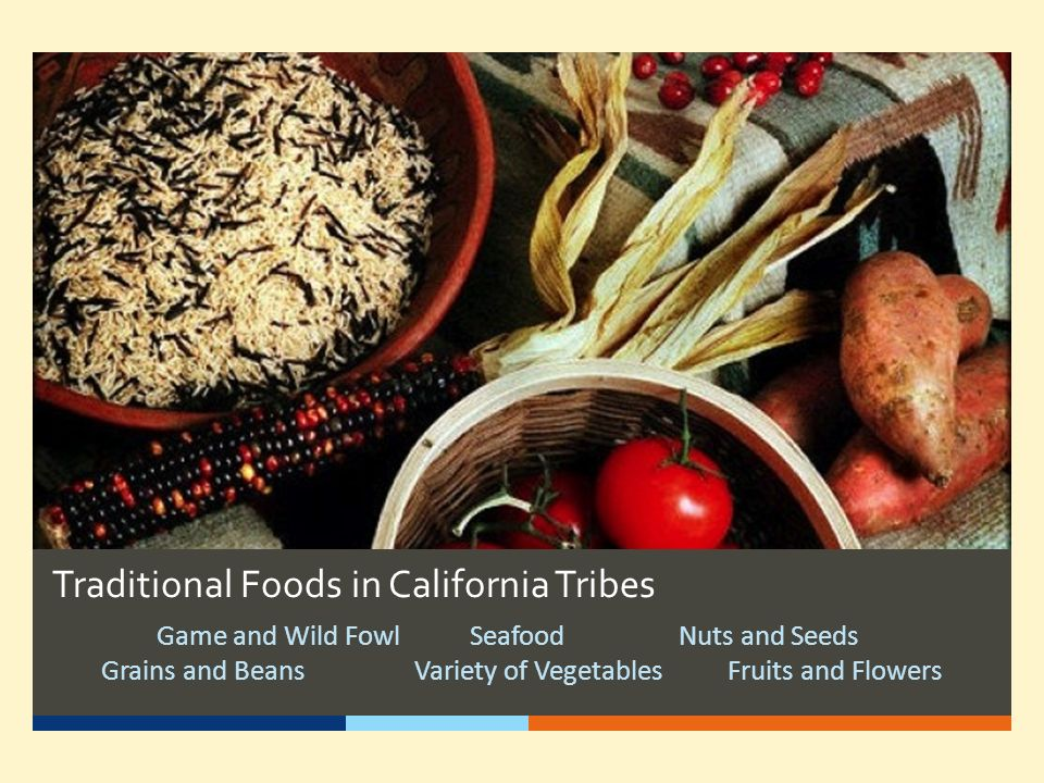 Traditional Foods in California Tribes Game and Wild FowlSeafoodNuts and Seeds Grains and BeansVariety of VegetablesFruits and Flowers