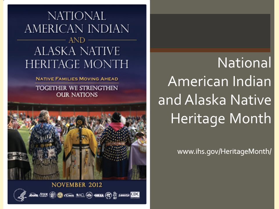National American Indian and Alaska Native Heritage Month www.ihs.gov/HeritageMonth/