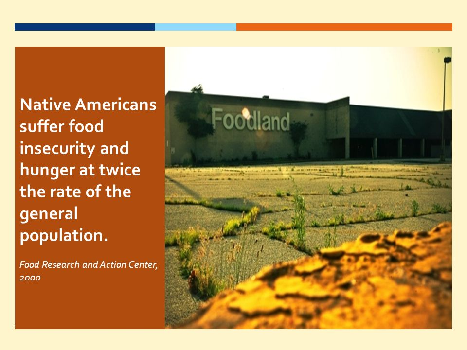 Native Americans suffer food insecurity and hunger at twice the rate of the general population. Food Research and Action Center, 2000