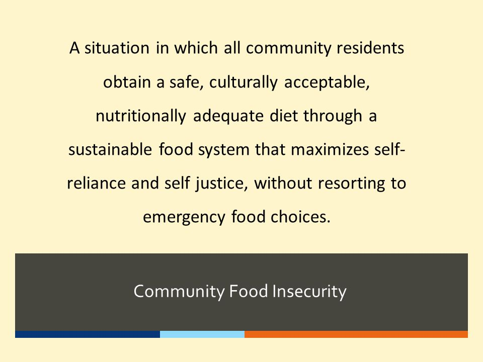 Community Food Insecurity A situation in which all community residents obtain a safe, culturally acceptable, nutritionally adequate diet through a sus