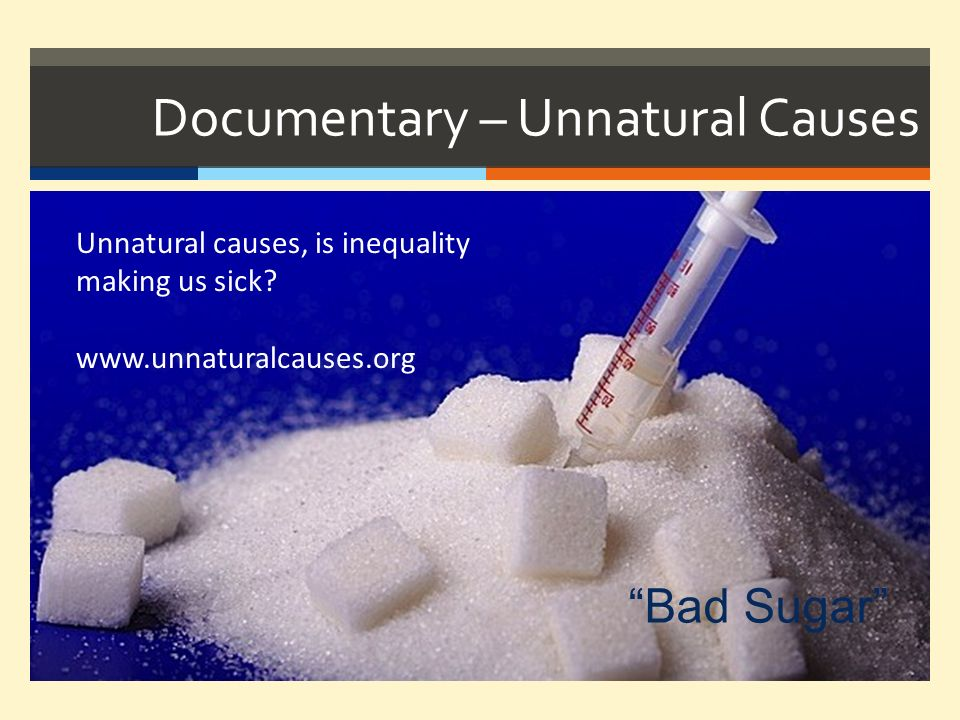 Documentary – Unnatural Causes Unnatural causes, is inequality making us sick? www.unnaturalcauses.org Bad Sugar