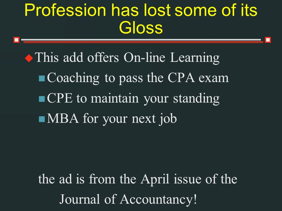 Profession has lost some of its Gloss This add offers On-line Learning Coaching to pass the CPA exam CPE to maintain your standing MBA for your next job the ad is from the April issue of the Journal of Accountancy!