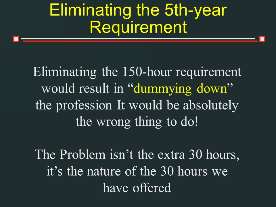 Eliminating the 5th-year Requirement Eliminating the 150-hour requirement would result in dummying down the profession It would be absolutely the wrong thing to do.