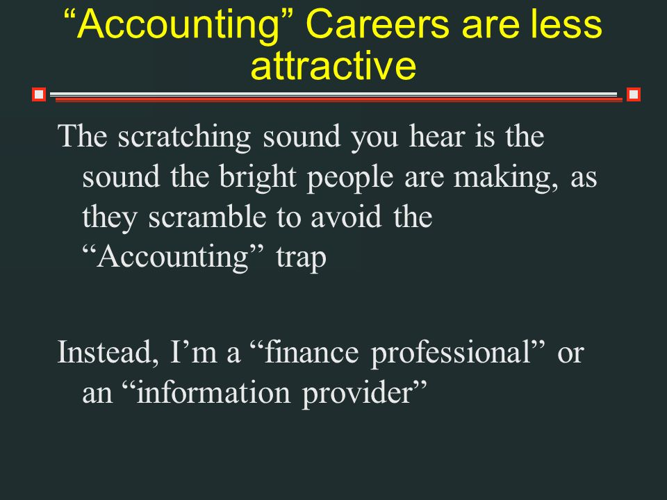 Accounting Careers are less attractive The scratching sound you hear is the sound the bright people are making, as they scramble to avoid the Accounting trap Instead, Im a finance professional or an information provider