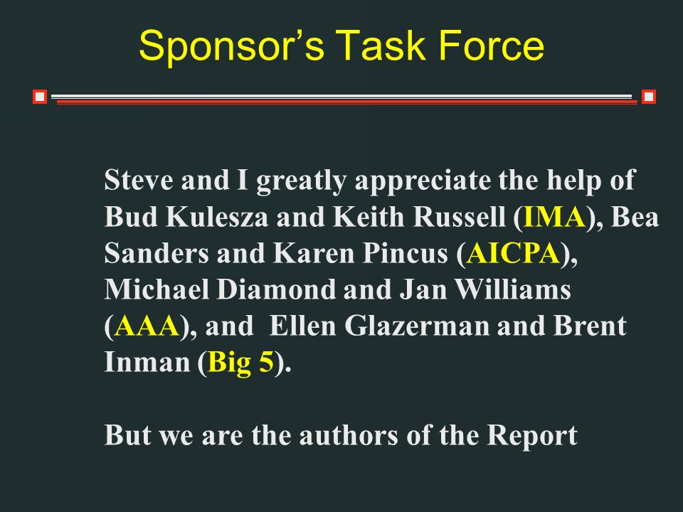 Sponsors Task Force Steve and I greatly appreciate the help of Bud Kulesza and Keith Russell (IMA), Bea Sanders and Karen Pincus (AICPA), Michael Diamond and Jan Williams (AAA), and Ellen Glazerman and Brent Inman (Big 5).