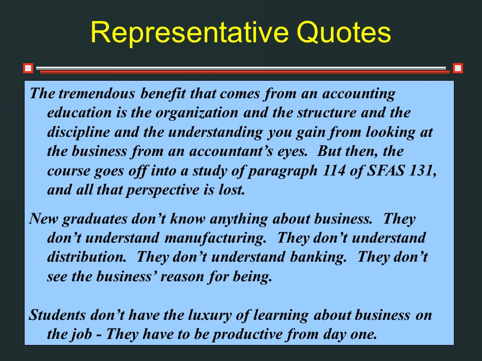 Representative Quotes The tremendous benefit that comes from an accounting education is the organization and the structure and the discipline and the understanding you gain from looking at the business from an accountants eyes.