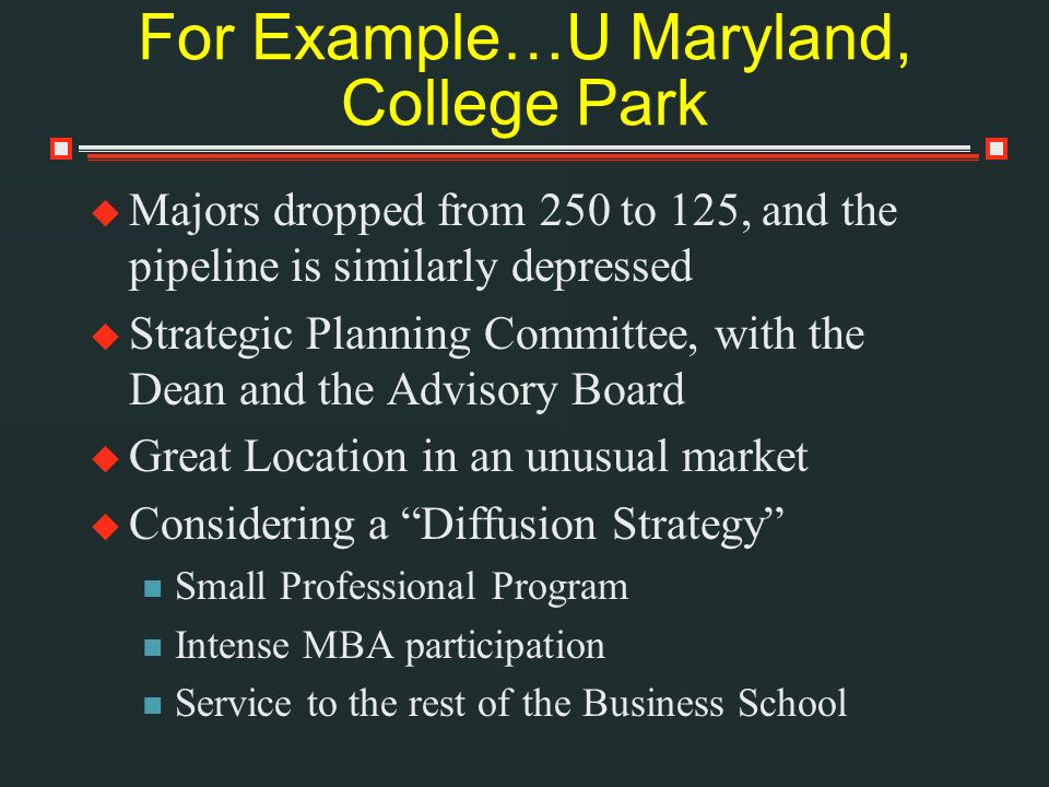 For Example…U Maryland, College Park Majors dropped from 250 to 125, and the pipeline is similarly depressed Strategic Planning Committee, with the Dean and the Advisory Board Great Location in an unusual market Considering a Diffusion Strategy Small Professional Program Intense MBA participation Service to the rest of the Business School