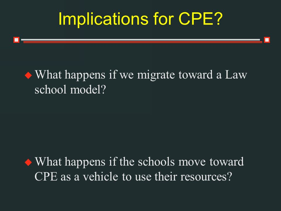 Implications for CPE. What happens if we migrate toward a Law school model.