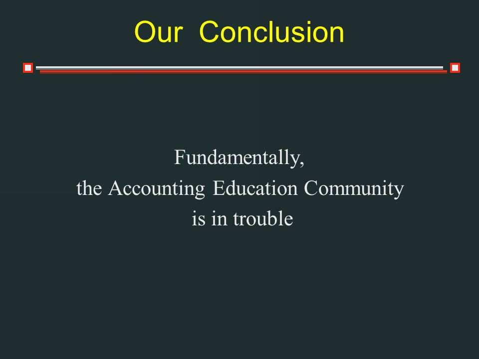 Our Conclusion Fundamentally, the Accounting Education Community is in trouble