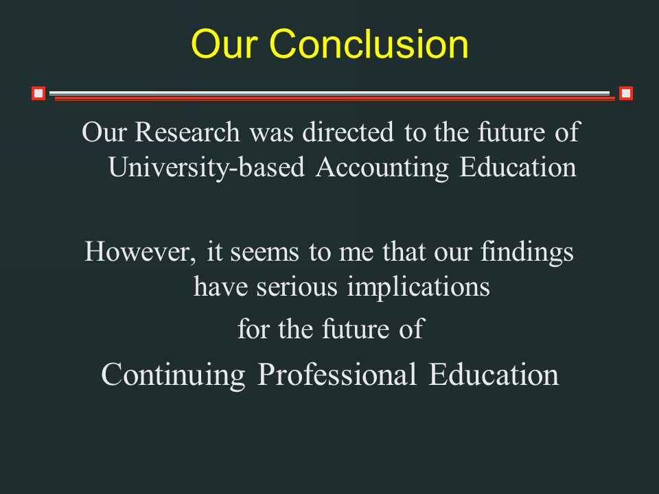 Our Conclusion Our Research was directed to the future of University-based Accounting Education However, it seems to me that our findings have serious implications for the future of Continuing Professional Education