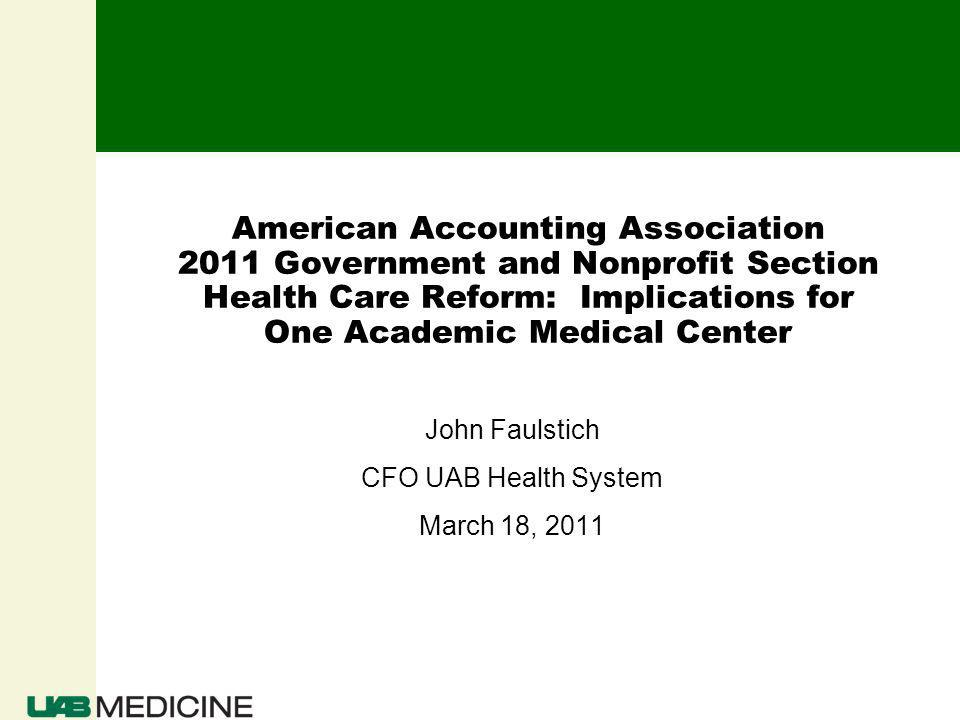 American Accounting Association 2011 Government and Nonprofit Section Health Care Reform: Implications for One Academic Medical Center John Faulstich CFO UAB Health System March 18, 2011