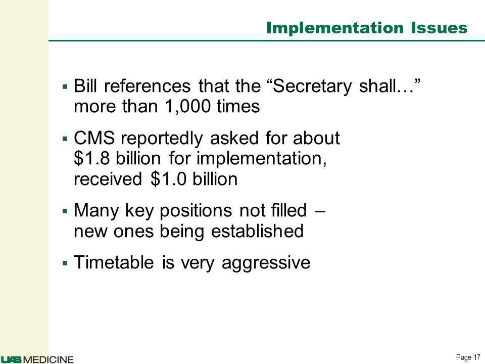 Page 17 Implementation Issues Bill references that the Secretary shall… more than 1,000 times CMS reportedly asked for about $1.8 billion for implementation, received $1.0 billion Many key positions not filled – new ones being established Timetable is very aggressive
