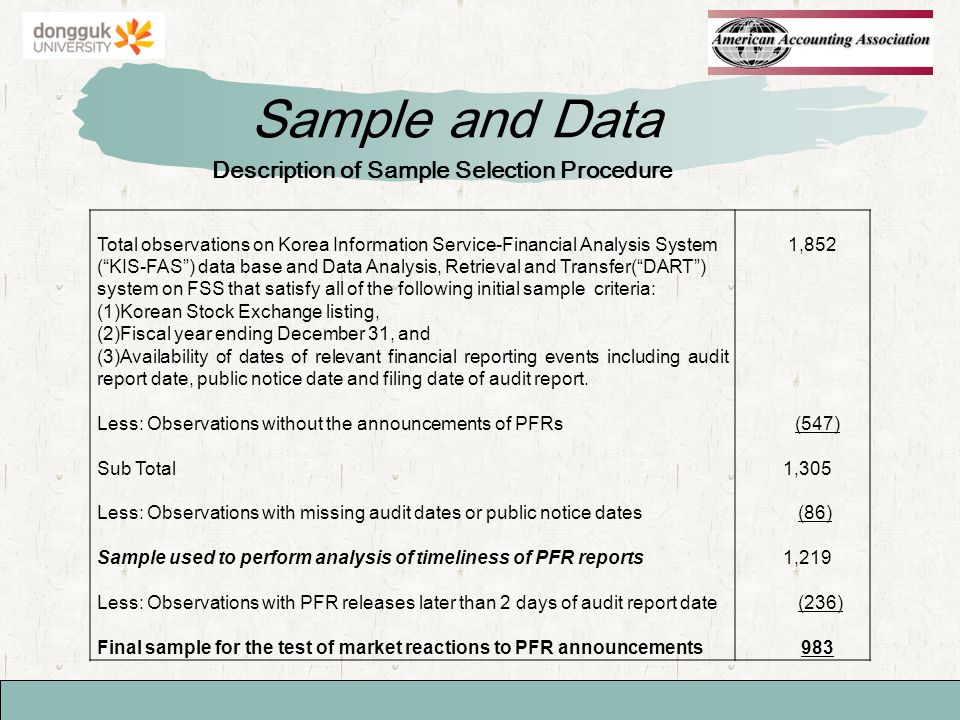 Sample and Data Description of Sample Selection Procedure Total observations on Korea Information Service-Financial Analysis System (KIS-FAS) data base and Data Analysis, Retrieval and Transfer(DART) system on FSS that satisfy all of the following initial sample criteria: (1)Korean Stock Exchange listing, (2)Fiscal year ending December 31, and (3)Availability of dates of relevant financial reporting events including audit report date, public notice date and filing date of audit report.