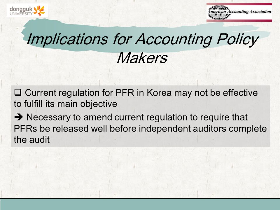 Implications for Accounting Policy Makers Current regulation for PFR in Korea may not be effective to fulfill its main objective Necessary to amend current regulation to require that PFRs be released well before independent auditors complete the audit