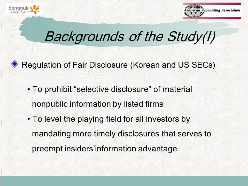 Regulation of Fair Disclosure (Korean and US SECs) Backgrounds of the Study(I) To prohibit selective disclosure of material nonpublic information by listed firms To level the playing field for all investors by mandating more timely disclosures that serves to preempt insidersinformation advantage