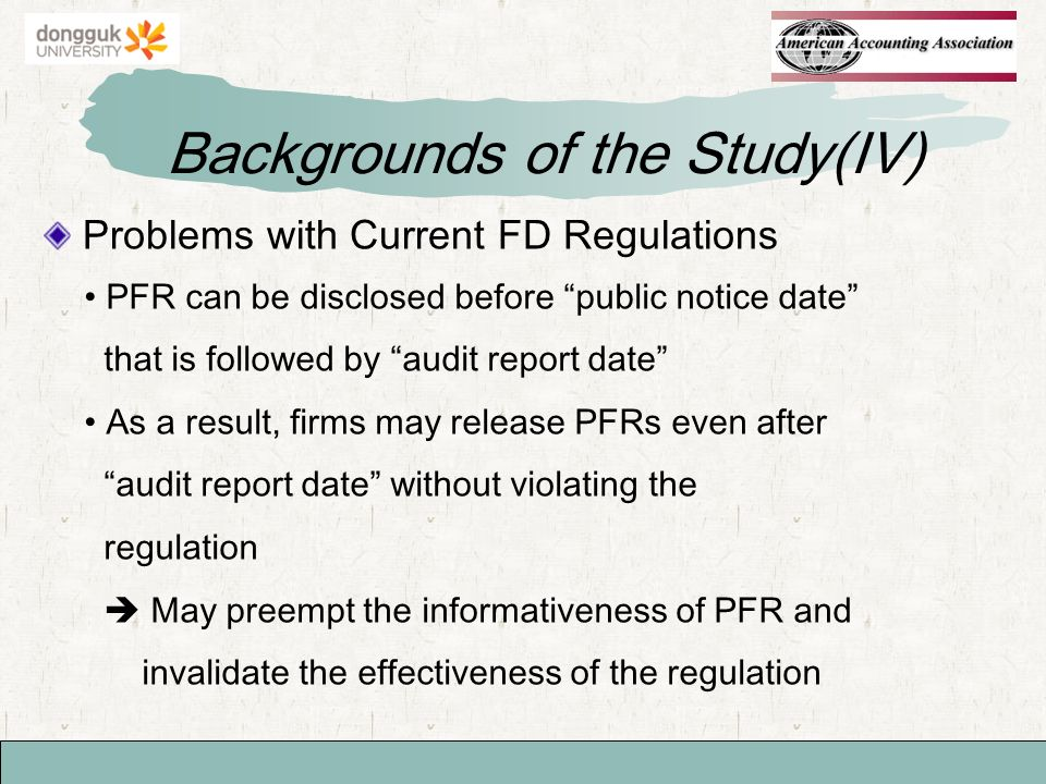 Problems with Current FD Regulations Backgrounds of the Study(IV) PFR can be disclosed before public notice date that is followed by audit report date As a result, firms may release PFRs even after audit report date without violating the regulation May preempt the informativeness of PFR and invalidate the effectiveness of the regulation