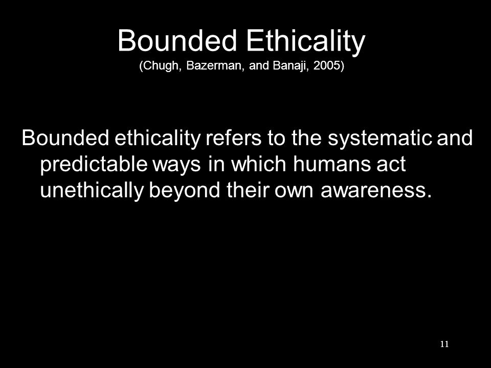 Bounded Ethicality (Chugh, Bazerman, and Banaji, 2005) Bounded ethicality refers to the systematic and predictable ways in which humans act unethicall