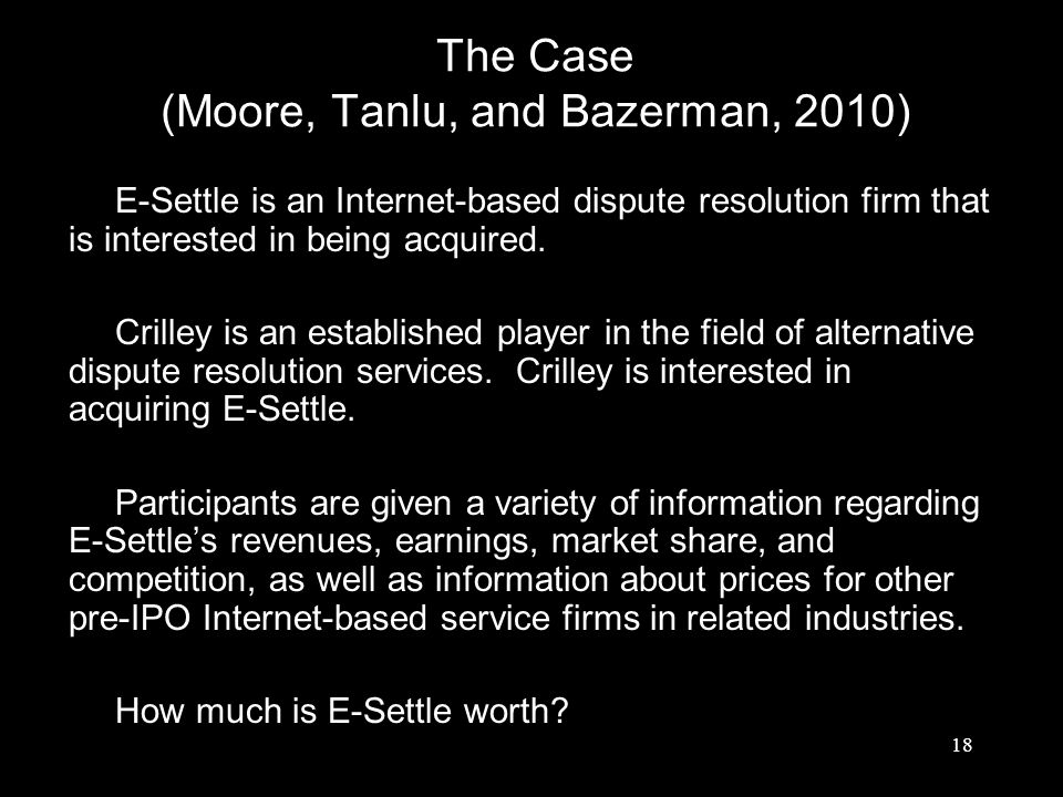 The Case (Moore, Tanlu, and Bazerman, 2010) E-Settle is an Internet-based dispute resolution firm that is interested in being acquired. Crilley is an