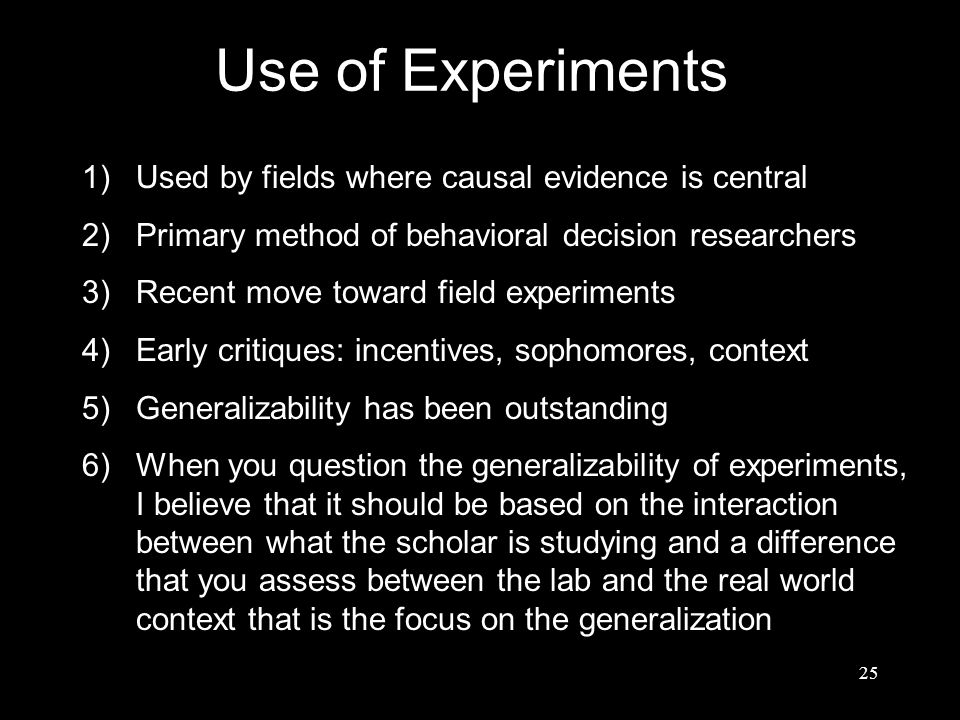 Use of Experiments 1)Used by fields where causal evidence is central 2)Primary method of behavioral decision researchers 3)Recent move toward field ex