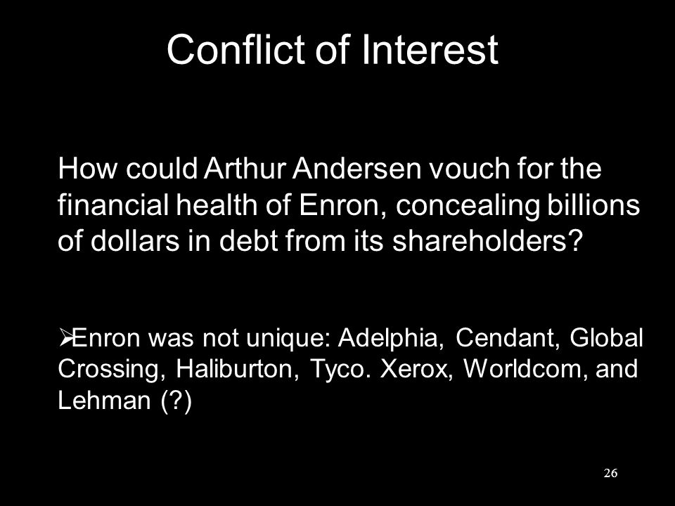 Conflict of Interest How could Arthur Andersen vouch for the financial health of Enron, concealing billions of dollars in debt from its shareholders?