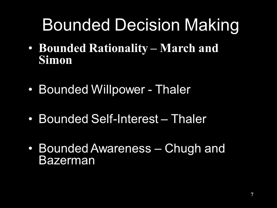 Bounded Decision Making Bounded Rationality – March and Simon Bounded Willpower - Thaler Bounded Self-Interest – Thaler Bounded Awareness – Chugh and