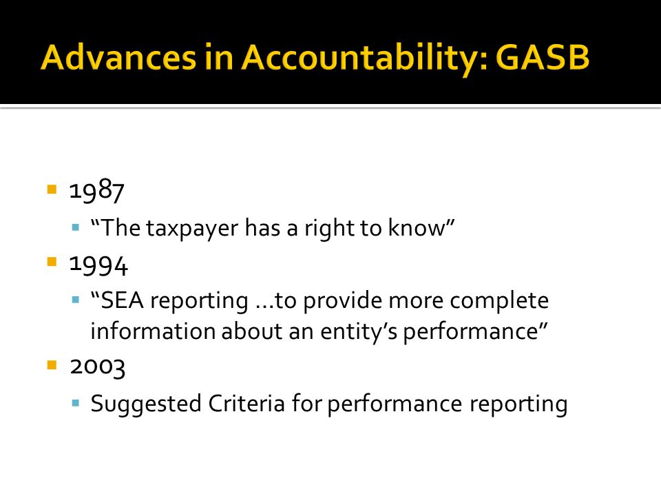 1987 The taxpayer has a right to know 1994 SEA reporting …to provide more complete information about an entitys performance 2003 Suggested Criteria for performance reporting