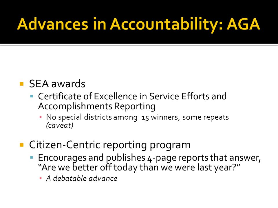 SEA awards Certificate of Excellence in Service Efforts and Accomplishments Reporting No special districts among 15 winners, some repeats (caveat) Citizen-Centric reporting program Encourages and publishes 4-page reports that answer, Are we better off today than we were last year.