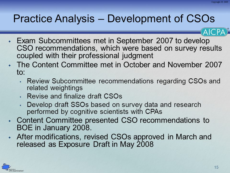 Practice Analysis – Development of CSOs Exam Subcommittees met in September 2007 to develop CSO recommendations, which were based on survey results coupled with their professional judgment The Content Committee met in October and November 2007 to: Review Subcommittee recommendations regarding CSOs and related weightings Revise and finalize draft CSOs Develop draft SSOs based on survey data and research performed by cognitive scientists with CPAs Content Committee presented CSO recommendations to BOE in January 2008.