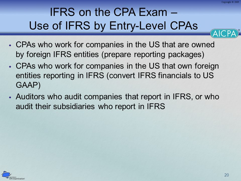 IFRS on the CPA Exam – Use of IFRS by Entry-Level CPAs CPAs who work for companies in the US that are owned by foreign IFRS entities (prepare reporting packages) CPAs who work for companies in the US that own foreign entities reporting in IFRS (convert IFRS financials to US GAAP) Auditors who audit companies that report in IFRS, or who audit their subsidiaries who report in IFRS 20