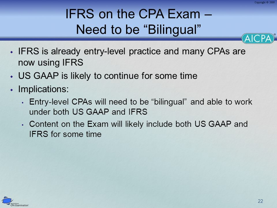 IFRS on the CPA Exam – Need to be Bilingual IFRS is already entry-level practice and many CPAs are now using IFRS US GAAP is likely to continue for some time Implications: Entry-level CPAs will need to be bilingual and able to work under both US GAAP and IFRS Content on the Exam will likely include both US GAAP and IFRS for some time 22