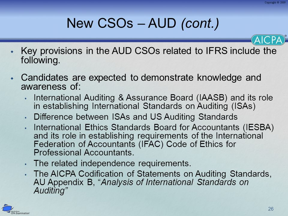 New CSOs – AUD (cont.) Key provisions in the AUD CSOs related to IFRS include the following. Candidates are expected to demonstrate knowledge and awar